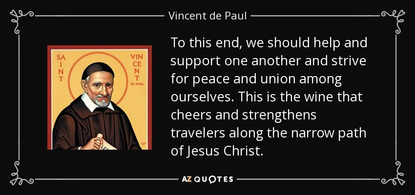 To this end, we should help and support one another and strive for peace and union among ourselves. This is the wine that cheers and strengthens travelers along the narrow path of Jesus Christ. - Vincent de Paul
