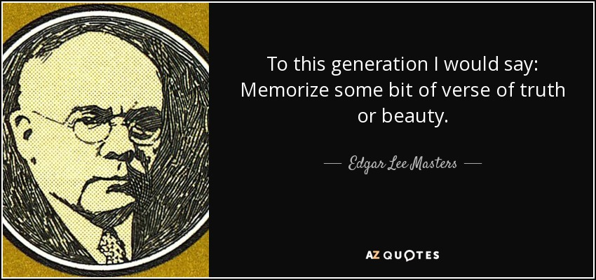 To this generation I would say: Memorize some bit of verse of truth or beauty. - Edgar Lee Masters