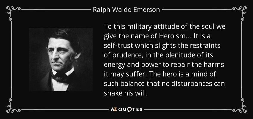 To this military attitude of the soul we give the name of Heroism... It is a self-trust which slights the restraints of prudence, in the plenitude of its energy and power to repair the harms it may suffer. The hero is a mind of such balance that no disturbances can shake his will. - Ralph Waldo Emerson