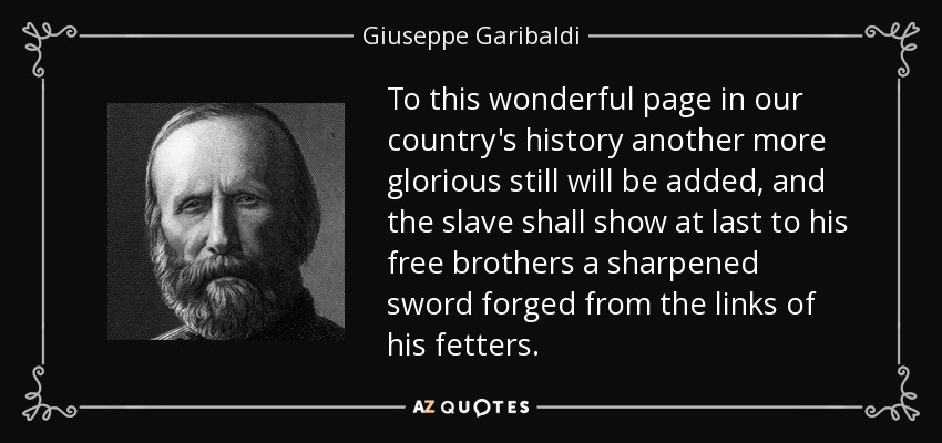 To this wonderful page in our country's history another more glorious still will be added, and the slave shall show at last to his free brothers a sharpened sword forged from the links of his fetters. - Giuseppe Garibaldi