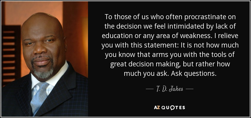 To those of us who often procrastinate on the decision we feel intimidated by lack of education or any area of weakness. I relieve you with this statement: It is not how much you know that arms you with the tools of great decision making, but rather how much you ask. Ask questions. - T. D. Jakes