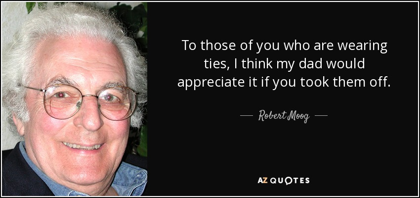 To those of you who are wearing ties, I think my dad would appreciate it if you took them off. - Robert Moog