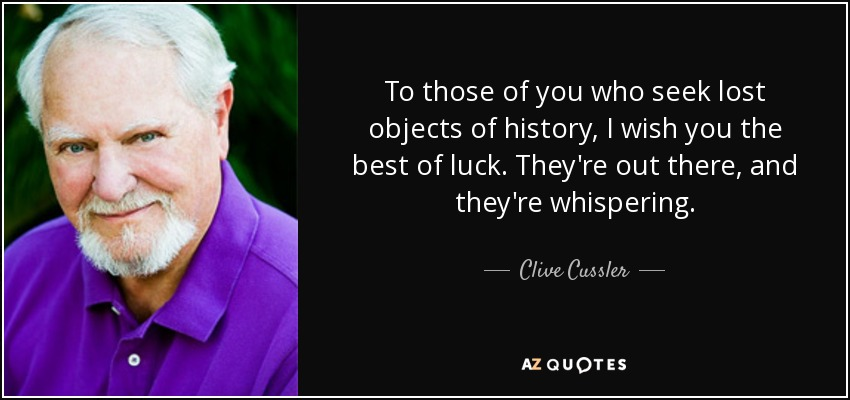 To those of you who seek lost objects of history, I wish you the best of luck. They're out there, and they're whispering. - Clive Cussler