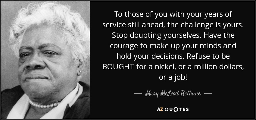 To those of you with your years of service still ahead, the challenge is yours. Stop doubting yourselves. Have the courage to make up your minds and hold your decisions. Refuse to be BOUGHT for a nickel, or a million dollars, or a job! - Mary McLeod Bethune