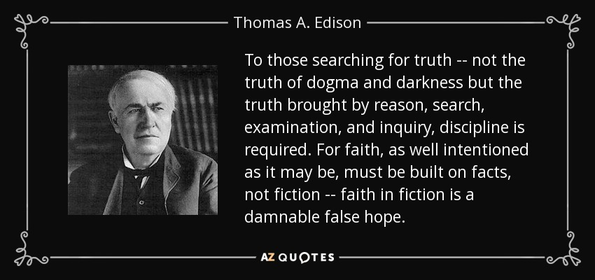 To those searching for truth -- not the truth of dogma and darkness but the truth brought by reason, search, examination, and inquiry, discipline is required. For faith, as well intentioned as it may be, must be built on facts, not fiction -- faith in fiction is a damnable false hope. - Thomas A. Edison
