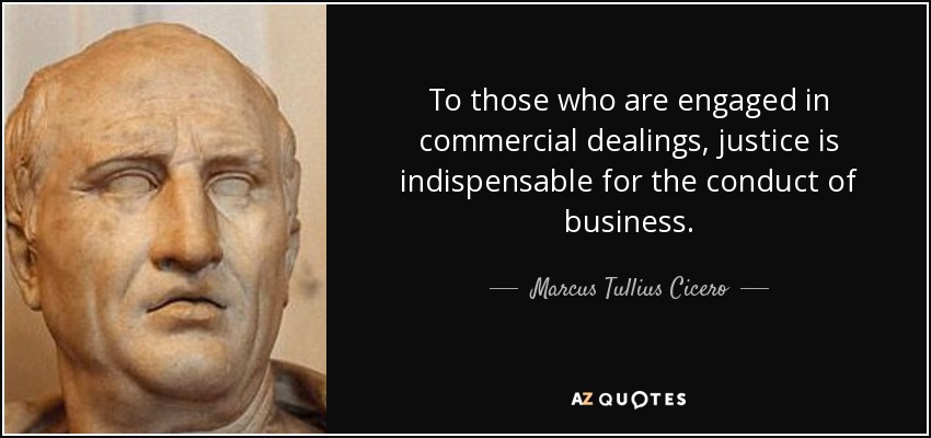 To those who are engaged in commercial dealings, justice is indispensable for the conduct of business. - Marcus Tullius Cicero