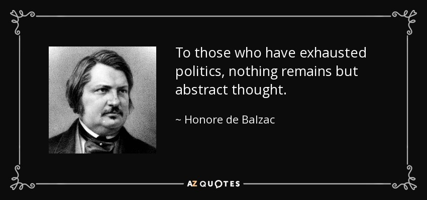 To those who have exhausted politics, nothing remains but abstract thought. - Honore de Balzac
