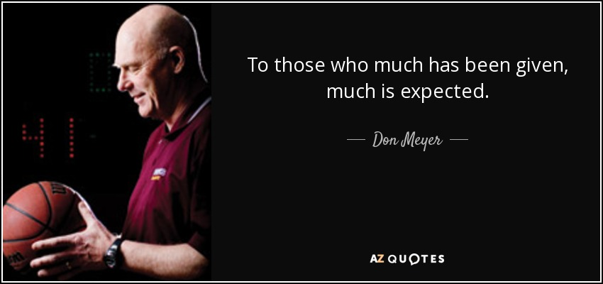 To those who much has been given, much is expected. - Don Meyer