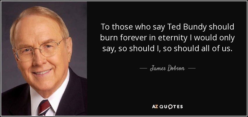 To those who say Ted Bundy should burn forever in eternity I would only say, so should I, so should all of us. - James Dobson