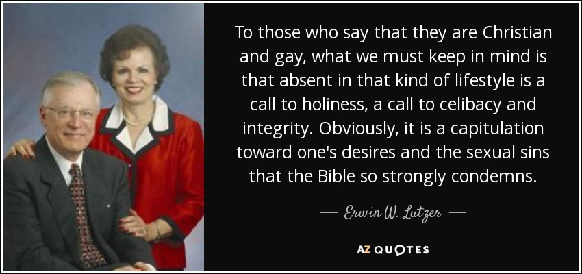 To those who say that they are Christian and gay, what we must keep in mind is that absent in that kind of lifestyle is a call to holiness, a call to celibacy and integrity. Obviously, it is a capitulation toward one's desires and the sexual sins that the Bible so strongly condemns. - Erwin W. Lutzer