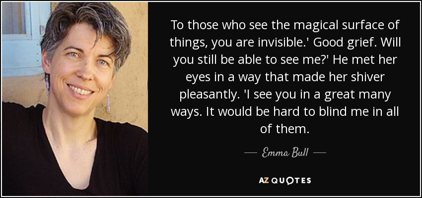 To those who see the magical surface of things, you are invisible.' Good grief. Will you still be able to see me?' He met her eyes in a way that made her shiver pleasantly. 'I see you in a great many ways. It would be hard to blind me in all of them. - Emma Bull