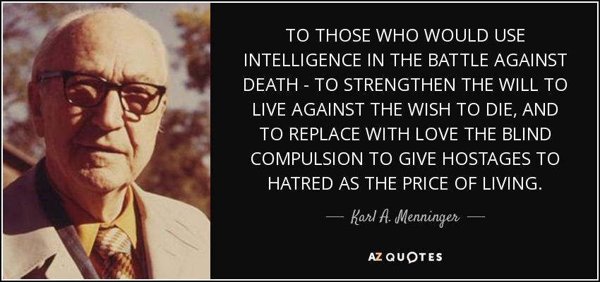 TO THOSE WHO WOULD USE INTELLIGENCE IN THE BATTLE AGAINST DEATH - TO STRENGTHEN THE WILL TO LIVE AGAINST THE WISH TO DIE, AND TO REPLACE WITH LOVE THE BLIND COMPULSION TO GIVE HOSTAGES TO HATRED AS THE PRICE OF LIVING. - Karl A. Menninger