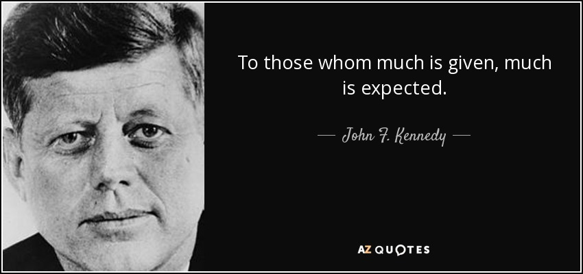 To those whom much is given, much is expected. - John F. Kennedy