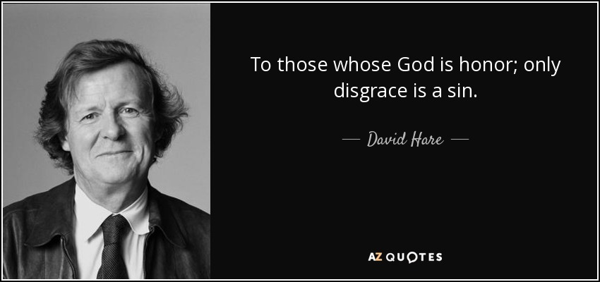 To those whose God is honor; only disgrace is a sin. - David Hare
