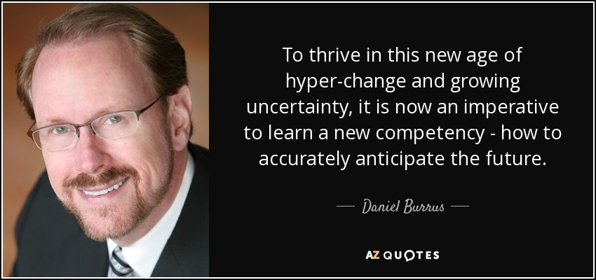 To thrive in this new age of hyper-change and growing uncertainty, it is now an imperative to learn a new competency - how to accurately anticipate the future. - Daniel Burrus