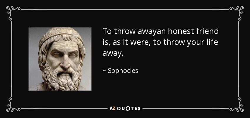 To throw awayan honest friend is, as it were, to throw your life away. - Sophocles