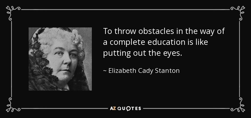 To throw obstacles in the way of a complete education is like putting out the eyes. - Elizabeth Cady Stanton