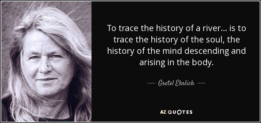 To trace the history of a river . . . is to trace the history of the soul, the history of the mind descending and arising in the body. - Gretel Ehrlich