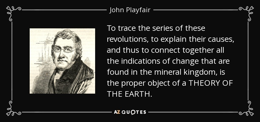 To trace the series of these revolutions, to explain their causes, and thus to connect together all the indications of change that are found in the mineral kingdom, is the proper object of a THEORY OF THE EARTH. - John Playfair