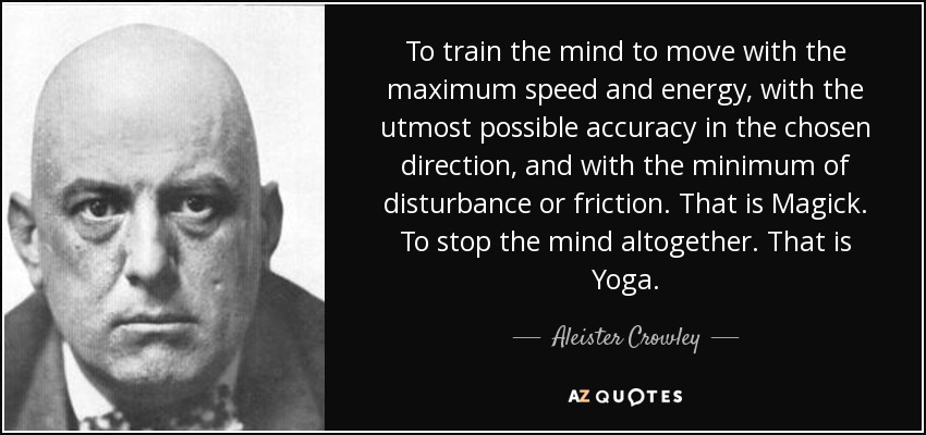 To train the mind to move with the maximum speed and energy, with the utmost possible accuracy in the chosen direction, and with the minimum of disturbance or friction. That is Magick. To stop the mind altogether. That is Yoga. - Aleister Crowley