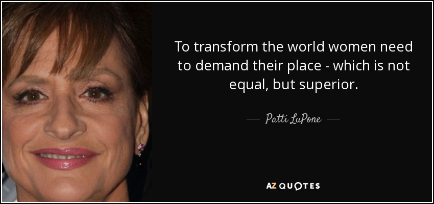 To transform the world women need to demand their place - which is not equal, but superior. - Patti LuPone