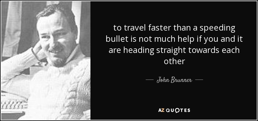 to travel faster than a speeding bullet is not much help if you and it are heading straight towards each other - John Brunner