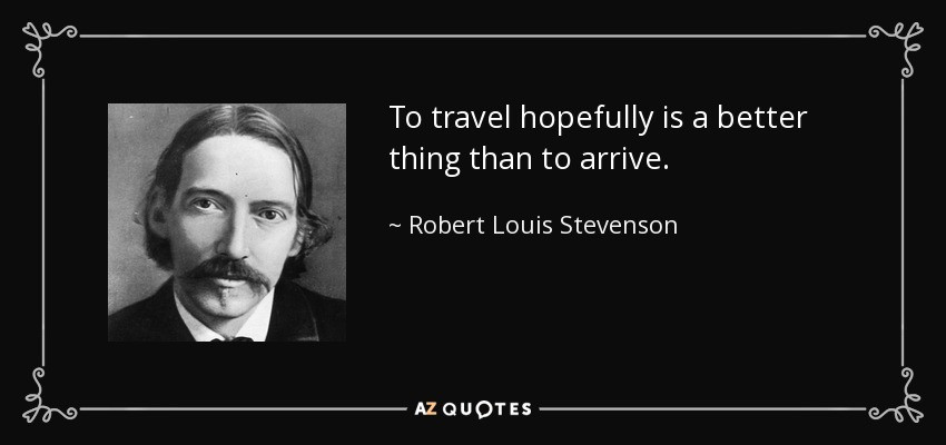 To travel hopefully is a better thing than to arrive. - Robert Louis Stevenson