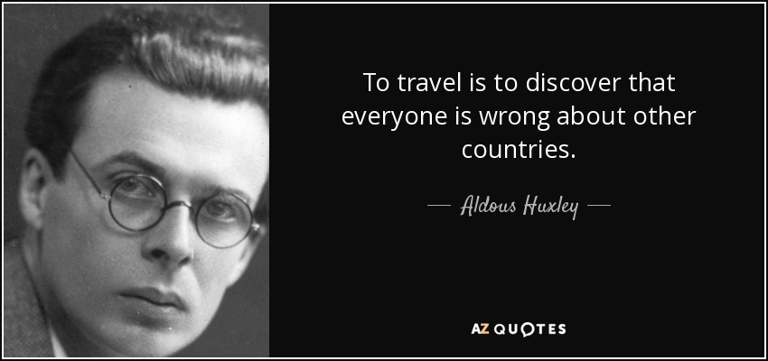 To travel is to discover that everyone is wrong about other countries. - Aldous Huxley
