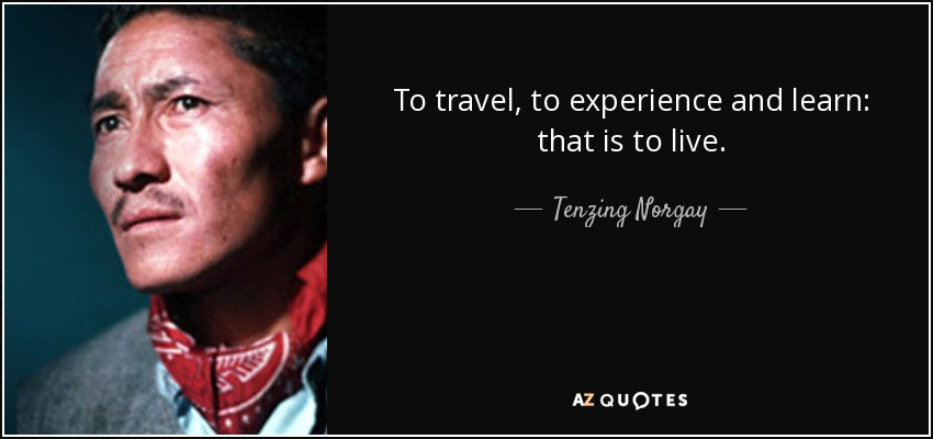 To travel, to experience and learn: that is to live. - Tenzing Norgay