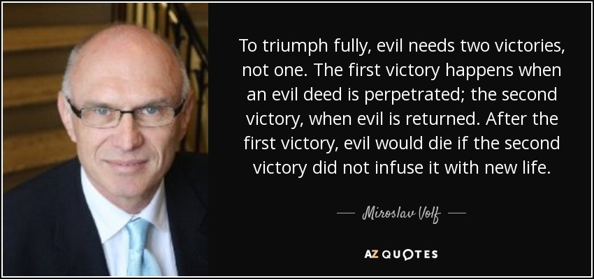 To triumph fully, evil needs two victories, not one. The first victory happens when an evil deed is perpetrated; the second victory, when evil is returned. After the first victory, evil would die if the second victory did not infuse it with new life. - Miroslav Volf