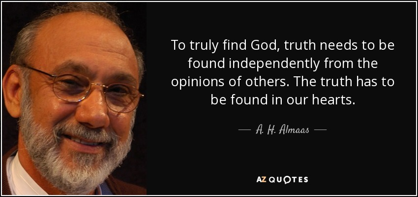 To truly find God, truth needs to be found independently from the opinions of others. The truth has to be found in our hearts. - A. H. Almaas