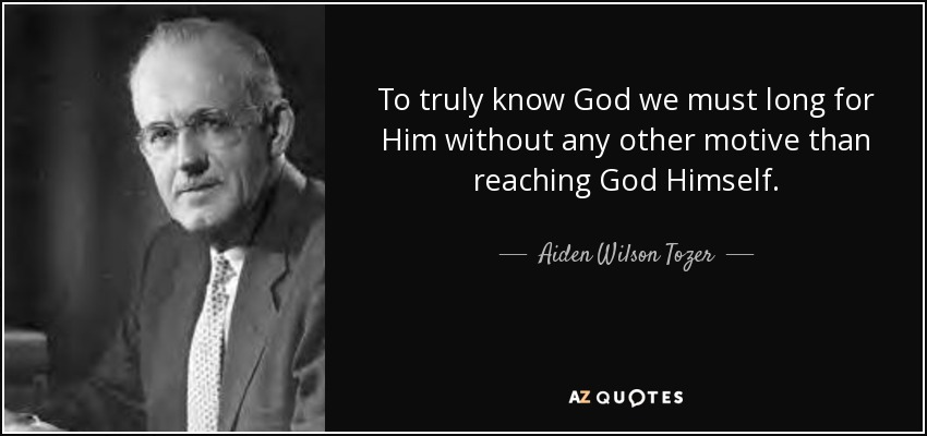 To truly know God we must long for Him without any other motive than reaching God Himself. - Aiden Wilson Tozer