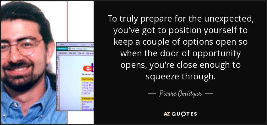 To truly prepare for the unexpected, you've got to position yourself to keep a couple of options open so when the door of opportunity opens, you're close enough to squeeze through. - Pierre Omidyar