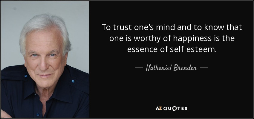 To trust one's mind and to know that one is worthy of happiness is the essence of self-esteem. - Nathaniel Branden