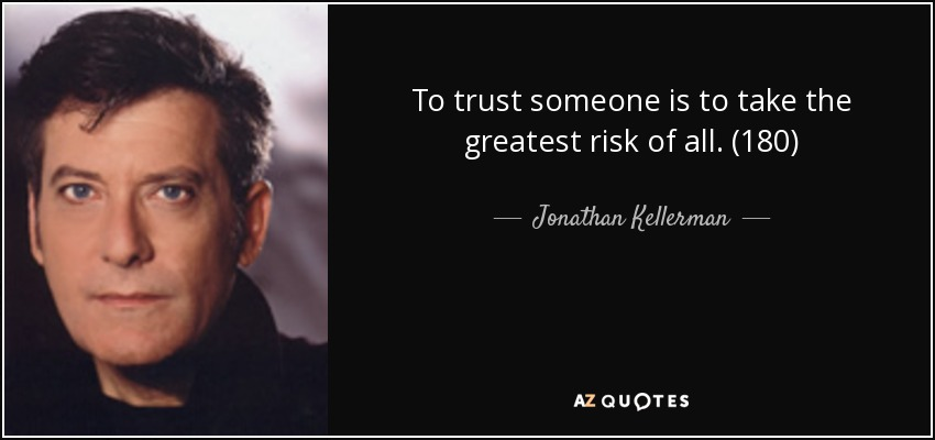 To trust someone is to take the greatest risk of all. (180) - Jonathan Kellerman