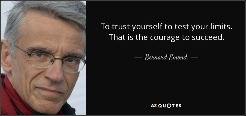 To trust yourself to test your limits. That is the courage to succeed. - Bernard Emond