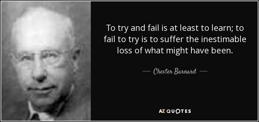 To try and fail is at least to learn; to fail to try is to suffer the inestimable loss of what might have been. - Chester Barnard
