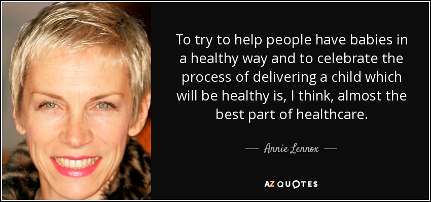 To try to help people have babies in a healthy way and to celebrate the process of delivering a child which will be healthy is, I think, almost the best part of healthcare. - Annie Lennox