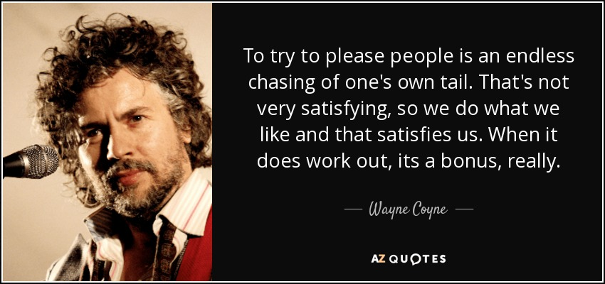 To try to please people is an endless chasing of one's own tail. That's not very satisfying, so we do what we like and that satisfies us. When it does work out, its a bonus, really. - Wayne Coyne