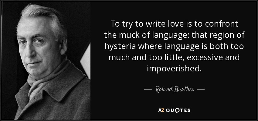 To try to write love is to confront the muck of language: that region of hysteria where language is both too much and too little, excessive and impoverished. - Roland Barthes