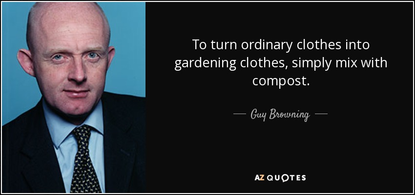 To turn ordinary clothes into gardening clothes, simply mix with compost. - Guy Browning