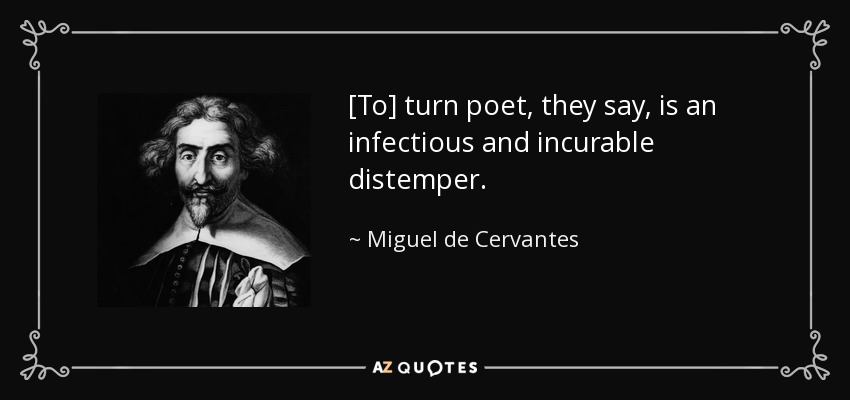 [To] turn poet, they say, is an infectious and incurable distemper. - Miguel de Cervantes