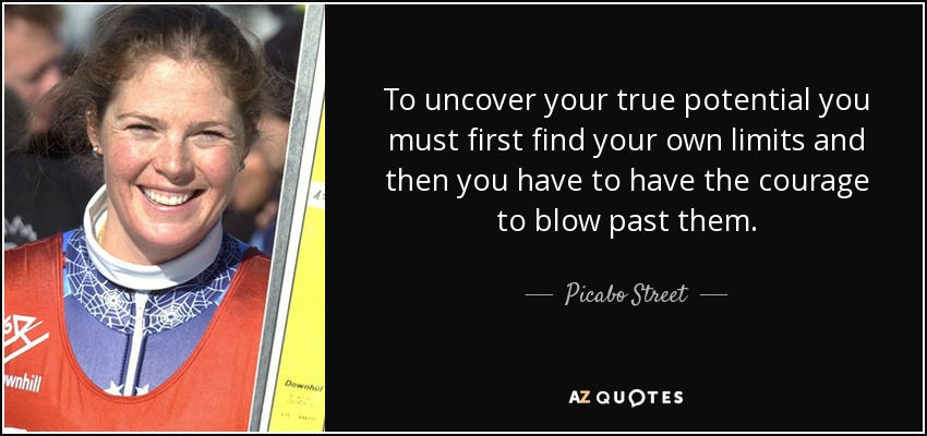 To uncover your true potential you must first find your own limits and then you have to have the courage to blow past them. - Picabo Street
