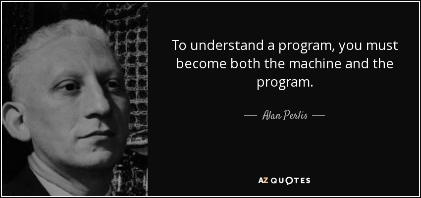 To understand a program, you must become both the machine and the program. - Alan Perlis