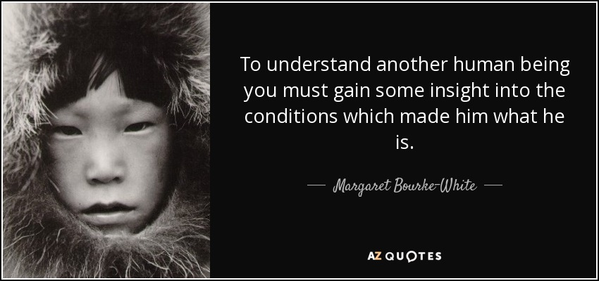 To understand another human being you must gain some insight into the conditions which made him what he is. - Margaret Bourke-White