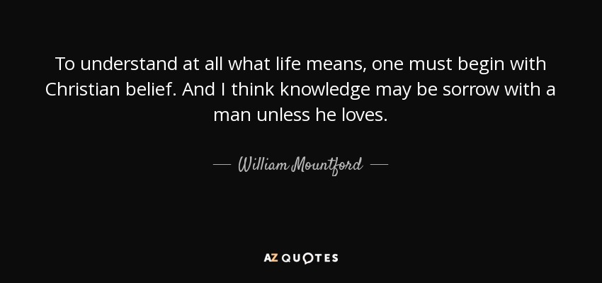 To understand at all what life means, one must begin with Christian belief. And I think knowledge may be sorrow with a man unless he loves. - William Mountford