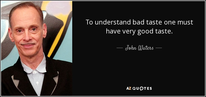To understand bad taste one must have very good taste. - John Waters