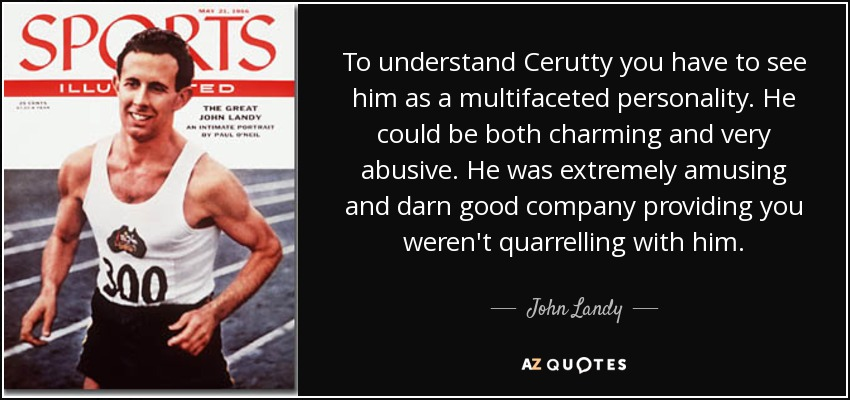 To understand Cerutty you have to see him as a multifaceted personality. He could be both charming and very abusive. He was extremely amusing and darn good company providing you weren't quarrelling with him. - John Landy