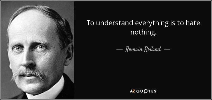 To understand everything is to hate nothing. - Romain Rolland