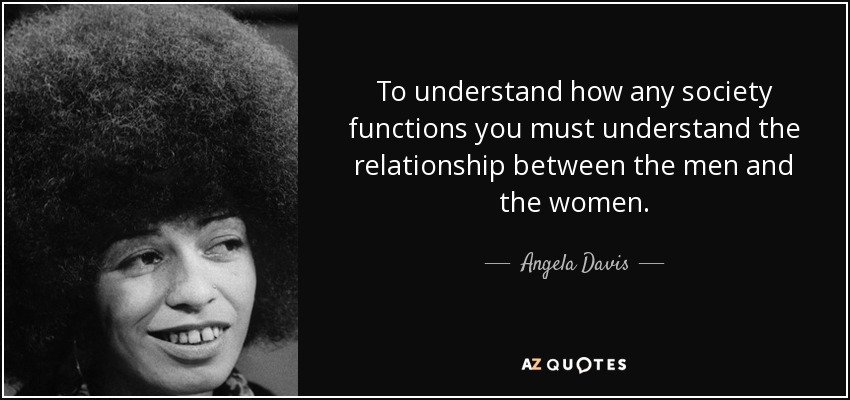 To understand how any society functions you must understand the relationship between the men and the women. - Angela Davis